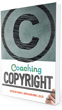 This is an excerpt from Coaching Copyright, edited by Kevin L. Smith and Erin L. Ellis (ALA Editions, 2020).