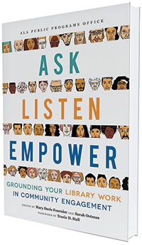 This is an excerpt from Ask, Listen, Empower: Grounding Your Library Work in Community Engagement, edited by Mary Davis Fournier and Sarah Ostman (ALA Editions, 2021).